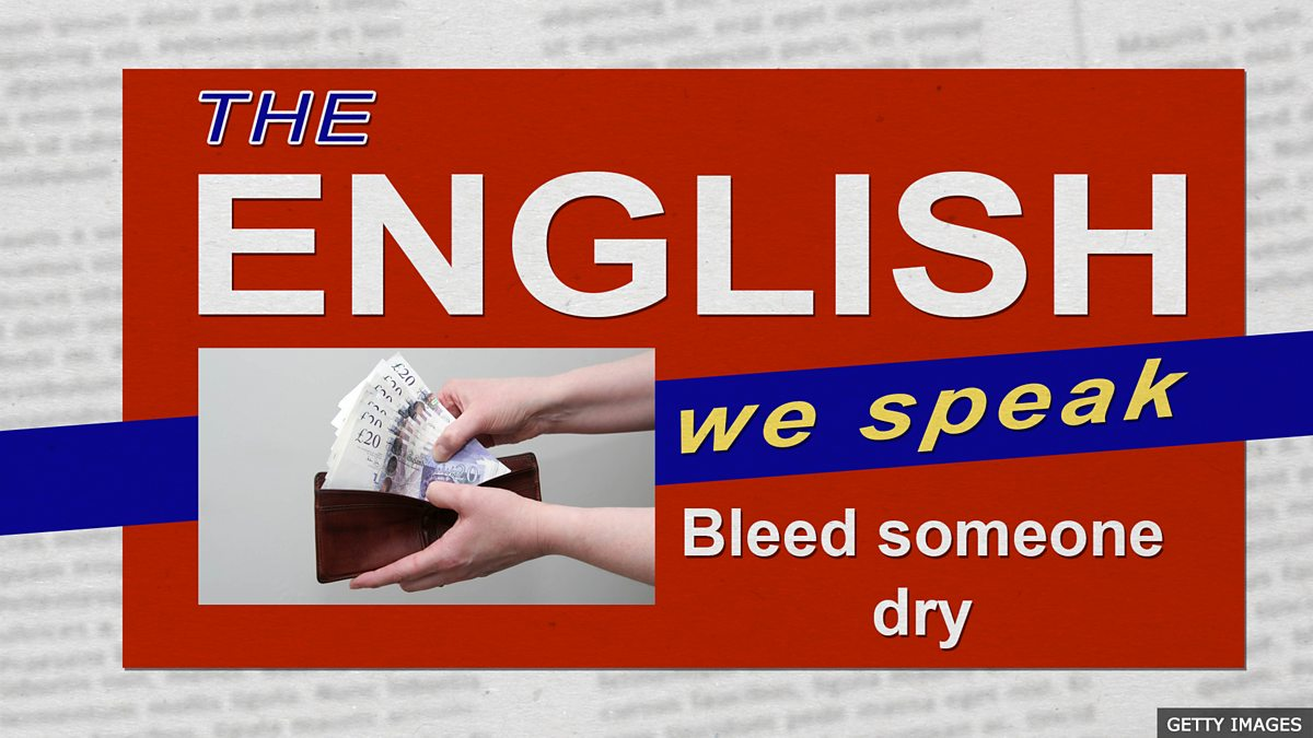 BBC Learning English - The English We Speak / Bleed someone dry