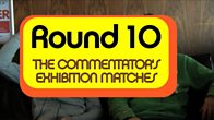 Round 10: The Commentator's Exhibition Match 1