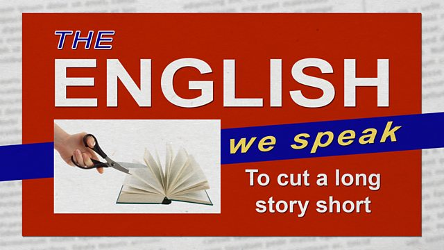 BBC Learning English - The English We Speak / To cut a long story short