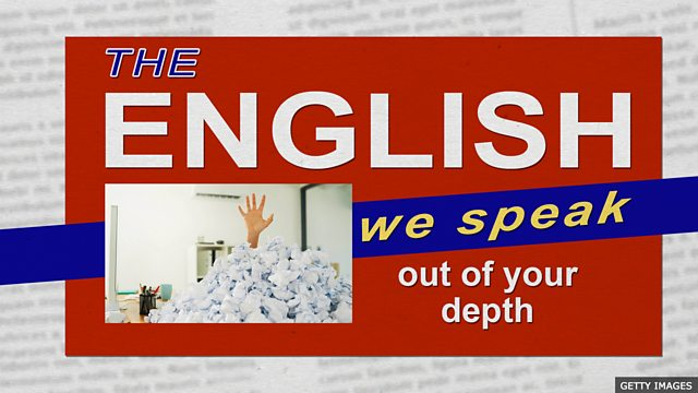 BBC Learning English - The English We Speak / Out of your depth