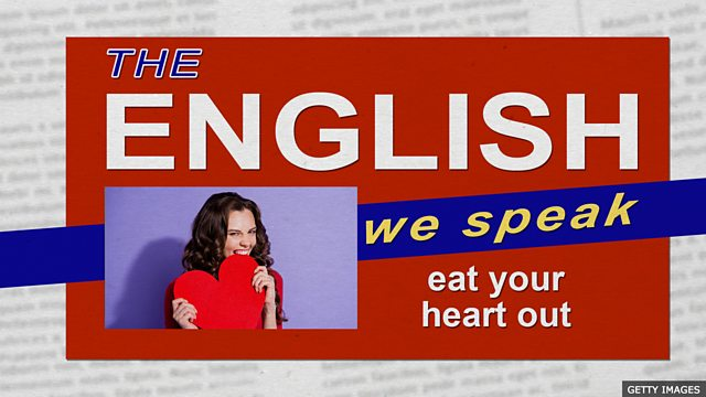 BBC Learning English - The English We Speak / Eat your heart out