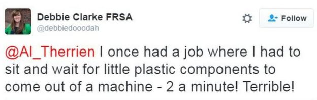 A tweet by @debbiedooodah. It says: I once had a job where I had to sit and wait for little plastic components to come out of a machine - 2 a minute! Terrible!