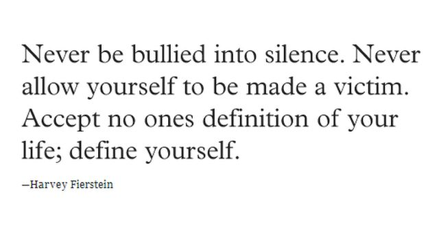 """Never be bullied into silence. Never allow yourself to be made a victim. Accept no one's definition of your life; define yourself."""