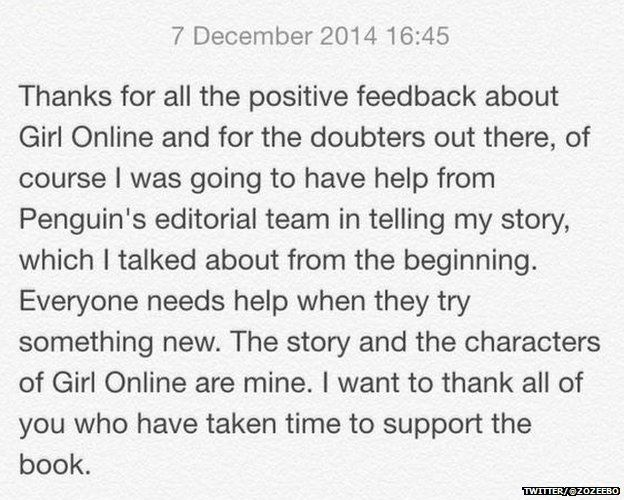 "Statement from Zoella reading: ""Thanks for all the positive feedback about Girl Online and for the doubters out there, of course I was going to have help from Penguin's editorial team in telling my story, which I talked about from the beginning. Everyone needs help when they try something new. The story and the characters of Girl Online are mine. I want to thank all of your who have taken the time to support the book."""