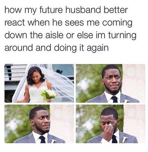 How my future husband better react when he sees me coming down the aisle or else I'm turning around and doing it again