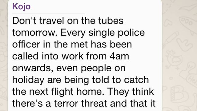 "WhatsApp message reading: ""Don't travel on the tubes tomorrow. Every single police officer in the met has been called into work from 4am onwards, even people on holiday are being told to catch the next flight home. They think there's a terror threat and that it will happen on the tubes tomorrow around the west end area. So don't go travelling on tubes!! It's better to be safe than sorry. Send dis to All urs."""
