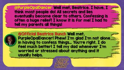 PurpleOpalDancer  Well met, Beatrice. I have, I think most people do! All secrets and lies eventually become clear to others. Confessing is often a huge relief! I know it is for me! I had to tell my parents all things!   Official Beatrice Bunch  Phew! I\u2019m glad I\u2019m not alone in having to confess things\u2026 You\u2019re right, I do feel much better! I tell my dad whenever I\u2019m worried or stressed about anything and it helps.