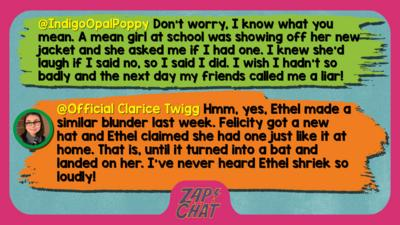 Zapcha replies: IndigoOpalPoppy: Don't worry, I know what you mean. A mean girl at school was showing off her new jacket and she asked me if I had one. I knew she'd laugh if I said no, so I said I did. I wish I hadn't so badly and the next day my friends called me a liar! We did make up though!  Official Clarice Twigg: Well met, IndigoOpalPoppy. Hmm, yes, Ethel made a similar blunder last week. Felicity got a new hat and Ethel claimed she had one just like it at home. That is, until it turned into a bat and landed on her. I\u2019ve never heard Ethel shriek so loudly!