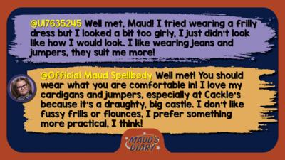 Maud's Diary replies: U17635245: Well met, Maud! I tried wearing a frilly dress but I looked a bit too girly, I just didn\u2019t look like how I would look. I like wearing jeans and jumpers, they suit me more!  Official Maud Spellbody: Well met! You should wear what you are comfortable in! I love my cardigans and jumpers, especially at Cackle\u2019s because it\u2019s a draughty, big castle. I don\u2019t like fussy frills or flounces, I prefer something more practical, I think!