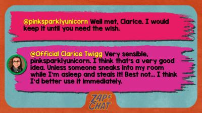 Zapchat replies: From pinksparklyunicorn: I would keep it untill you need the wish. From Clarice: Very sensible, pinksparklyunicorn. I think that\u2019s a very good idea. Unless someone sneaks into my room while I\u2019m asleep and steals it! Best not, I think I\u2019d use it immediately.