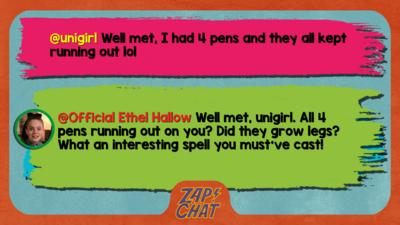 unigirl well met i had 4 pens and they all kept running out lol  Official Ethel Hallow Well met, unigirl. All the pens running out on you? Did they grow legs? What an interesting spell you must\u2019ve cast!