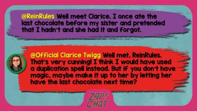 Zapcha replies: ReinRules: Well meet Clarice. I once ate the last chocolate before my sister and pretended that I hadn't and she had it and forgot.  Official Clarice Twigg: Well met, ReinRules. That\u2019s very cunning! I think I would have used a duplication spell instead. But if you don\u2019t have magic, maybe make it up to her by letting her have the last chocolate next time?