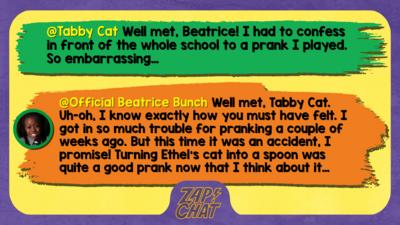 Tabby Cat  Well met, Beatrice! I had to confess in front of the whole school to a prank I played. So embarrassing\u2026   Official Beatrice Bunch  Well met, Tabby Cat. Uh-oh, I know exactly how you must have felt. I got in so much trouble for pranking a couple of weeks ago. But this time it was an accident, I promise! Turning Ethel\u2019s cat into a spoon was quite a good prank now that I think about it\u2026