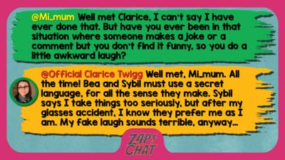 Zapcha replies: Mi_mum: Well met Clarice, I can't say I have ever done that. But have you ever been in that situation where someone makes a joke or a comment but you don't find it funny, so you do a little awkward laugh?  Official Clarice Twigg: Well met, Mi_mum. All the time! Bea and Sybil must use a secret language, for all the sense they make. Sybil says I take things too seriously, but after my glasses accident, I know they prefer me as I am. My fake laugh sounds terrible, anyway\u2026