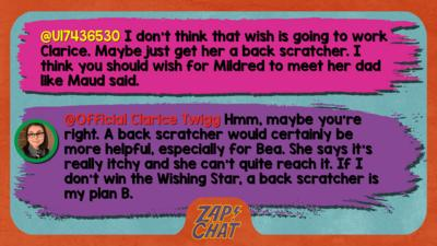 Zapchat replies: From U17436530: I don\u2019t think that wish is going to work Clarice. Maybe just get her a back scratcher. I think you should wish for Mildred to meet her dad like Maud said. From Clarice: Hmm, maybe you\u2019re right. A back scratcher would certainly be more helpful, especially for Bea. She says it\u2019s really itchy and she can\u2019t quite reach it. If I don\u2019t win the Wishing Star, a back scratcher is my plan B.