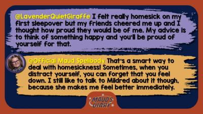 Maud's diary replies: LavenderQuietGiraffe: I felt really homesick on my first sleepover but my friends cheered me up and I thought how proud they would be of me. My advice is to think of something happy and you'll be proud of yourself for that.   Official Maud Spellbody: That\u2019s a smart way to deal with homesickness! Sometimes, when you distract yourself, you can forget that you feel down. I still like to talk to Mildred about it though, because she makes me feel better immediately.