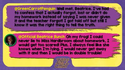 GreenCarrotPenguin  Well met, Beatrice. I\u2019ve had to confess that I actually forgot, lost or didn\u2019t do my homework instead of saying I was never given it and the teacher forgot! I got told off but still I know it was the right thing to tell the truth.   Official Beatrice Bunch  Oh my frog! I could never lie to Miss Hardbroom about homework, I would get too scared! Plus, I always feel like she knows when I\u2019m lying. I would never get away with it and then I would be in double trouble!
