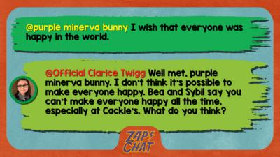 Zapchat replies: From purple minerva bunny:I wish that everyone was happy in the world From Clarice: I don\u2019t think it\u2019s possible to make everyone happy. Bea and Sybil say you can\u2019t make everyone happy all the time, especially at Cackle\u2019s. What do you think?