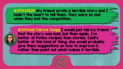 Zapchat replies: U17433528: My friend wrote a terrible story and I hadn't the heart to tell them. They were so sad when they lost the competition.  Official Clarice Twigg: I would just tell my friend that the story was bad, but then again, I\u2019m better at Potion recipes than stories. Sybil\u2019s better at this kind of thing; she would probably give them suggestions on how to improve it, rather than point out what makes it terrible.