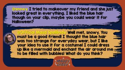 Maud's Diary replies: snowy: I tried to makeover my friend and she just looked great in everything. I liked the blue hair though on your clip, maybe you could wear it for Halloween?  Official Maud Spellbody: Well met, snowy. You must be a good friend! I thought the blue hair was too strange for everyday wear, but I like your idea to use it for a costume! I could dress up like a mermaid and enchant the air around me to be filled with bubbles! What do you think?