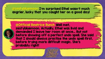 zestybluemoon  I'm surprised Ethel wasn't much angrier, lucky that you caught her on a good day! :)   Official Beatrice Bunch  Well met, zestybluemoon. Actually, Ethel was livid and demanded I leave her room at once\u2026 But not before showing off a perfect undo spell. She said that I should always practise the undo spell first, before trying more difficult magic. She\u2019s probably right!