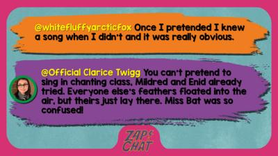 Zapchat replies: whitefluffyarcticfox: Once I pretended I knew a song when I didn\u2019t and it was really obvious.  Official Clarice Twigg: You can\u2019t pretend to sing in chanting class, Mildred and Enid already tried. Everyone else\u2019s feathers floated into the air, but theirs just lay there. Miss Bat was so confused!