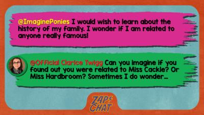 Zapchat replies: From ImaginePonies: I would wish to learn about the history of my family. I wonder if I am related to anyone really famous! From Clarice: Imagine if you found out you were related to Miss Cackle! Or Miss Hardbroom! Sometimes I wonder\u2026