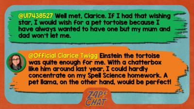 Zapchat replies: From U17438527: Well met, Clarice. If I had that wishing star,I would wish for a pet tortoise because I have always wanted to have one but my mum and dad won't let me. From Clarice: Einstein the tortoise was quite enough for me! With a chatterbox like him around last year, I could hardly concentrate on my Spell Science homework. A pet llama, on the other hand, would be perfect!
