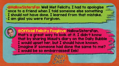 Felicity Foxglove's replies: HallowSistersFan: Well Met Felicity. I had to apologise once to a friend when I told someone else something I should not have done. I learned from that mistake. I am glad you were forgiven. Official Felicity Foxglove: HallowSistersFan, that\u2019s a great way to look at it. I didn\u2019t know that by sharing Maud\u2019s diary on the Daily Bubble I would upset her, but I should have known. Imagine if someone had done the same to me? I would be so embarrassed! Eek!