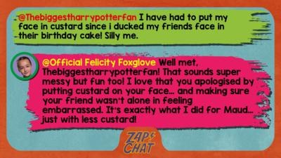 Felicity Foxglove's replies: Thebiggestharrypotterfan: I have had to put my face in custard since i ducked my friends face in their birthday cake! Silly me. Official Felicity Foxglove: Well met, Thebiggestharrypotterfan! That sounds super messy but fun too! I love that you apologised by rubbing putting custard on your face\u2026 and making sure your friend wasn\u2019t alone in feeling embarrassed. It\u2019s exactly what I did for Maud\u2026 just with less custard!