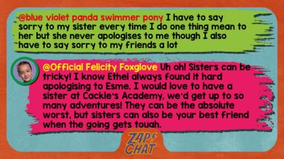 Felicity Foxglove's replies: blue violet panda swimmer pony:i have to say sorry to my sister every time i do one thing mean to her but she never apologises to me though i also have to say sorry to my friends a lot  Official Felicity Foxglove: Uh oh! Sisters can be tricky! I know Ethel always found it hard apologising to Esme. I would love to have a sister at Cackle\u2019s Academy, we\u2019d get up to so many adventures! They can be the absolute worst, but sisters can also be your best friend when the going gets tough.
