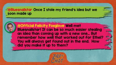 Felicity Foxglove's replies: Bluesnailstar: Once I stole my friend's idea but we soon made up Official Felicity Foxglove: Well met @Bluesnailstar! It can be so much easier stealing an idea than coming up with a new one\u2026 But remember how well that worked out for Ethel?You will always get found out in the end.  How did you make it up to them?