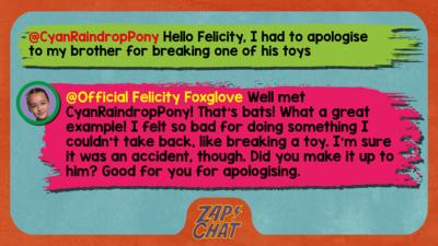 Felicity Foxglove's replies: CyanRaindropPony: Hello Felicity, I had to apologise to my brother for breaking one of his toys Official Felicity Foxglove: Well met @CyanRaindropPony! That\u2019s bats! What a great example! I felt so bad for doing something I couldn\u2019t take back, like breaking a toy. I\u2019m sure it was an accident, though. Did you make it up to him? Good for you for apologising.