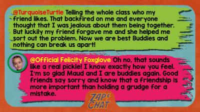 Felicity Foxglove's replies: TurquoiseTurtle: Telling the whole class who my friend likes. That backfired on me and everyone thought that I was jealous about them being together. But luckily my friend forgave me and she helped me sort out the problem. Now we are best Buddies and nothing can break us apart! Official Felicity Foxglove: Well met @TurquoiseTurtle. Oh dear, that sounds like a real pickle! I know exactly how you feel. I\u2019m so glad Maud and I are buddies again. Good friends say sorry and know that a friendship is more important than holding a grudge for a mistake.