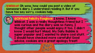 Felicity Foxglove's replies: Wildcat: Oh wow, how could you post a video of someone\u2019s diary. I understand reading it. But if you have too say sorry, cookies help.  Official Felicity Foxglove: I know, I know @Wildcat. I was a really thoughtless friend but I was curious and the diary was so funny, I thought other people would enjoy it too. I didn\u2019t know I would hurt Maud. My Daily Bubble is super popular and I wanted to share cool stuff. I should have checked more carefully! Good advice, cookies are a great apology treat!