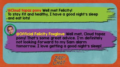 Zapchat replies: Cloud topaz pony:Well met Felicity! To stay fit and healthy, I have a good night's sleep and eat lots! Official Felicity Foxglove: Well met, Cloud topaz pony! That\u2019s some great advice. I\u2019m definitely not looking forward to my 5am alarm tomorrow. I love getting a good night\u2019s sleep!