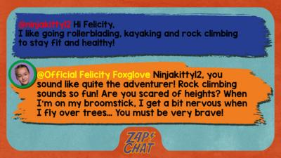 Zapchat replies: ninjakitty12: Hi Felicity, I like going rollerblading, kayaking and rock climbing to stay fit and healthy! Official Felicity Foxglove: Ninjakitty12, you sound like quite the adventurer! Rock climbing sounds so fun! Are you scared of heights? When I\u2019m on my broomstick, I get a bit nervous when I fly over trees\u2026 You must be very brave!