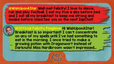 Zapchat replies: WishUponAStar: Well met Felicity! I love to dance,run and play football  I eat my five a day before bed and I eat all my breakfast to keep me strong and awake before class!\uD83D\uDE38See you on the next ZapChat! Official Felicity Foxglove: Hi WishUponAStar! Breakfast is so important! I can\u2019t concentrate on any of my spells until I\u2019ve had something to eat in the morning. I once tried to make a growing potion with Dragonwort instead of Darknuts! Miss Hardbroom wasn\u2019t impressed\u2026