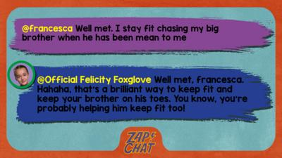 Zapchat replies: francesca: Well met. I stay fit chasing my big brother when he has been mean to me Official Felicity Foxglove: Well met, francesca. Hahaha, that\u2019s a brilliant way to keep fit and keep your brother on his toes. You know, you\u2019re probably helping him keep fit too!