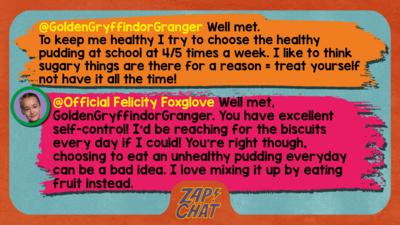 Zapchat replies: GoldenGryffindorGranger: Well met,  To keep me healthy I try to choose the healthy pudding at school at 4/5 times a week. I like to think sugary things are there for a reason= treat yourself not have it all the time! Official Felicity Foxglove: Well met, GoldenGryffindorGranger. You have excellent self-control! I\u2019d be reaching for the biscuits every day if I could! You\u2019re right though, choosing to eat an unhealthy pudding everyday can be a bad idea. I love mixing it up by eating fruit instead.