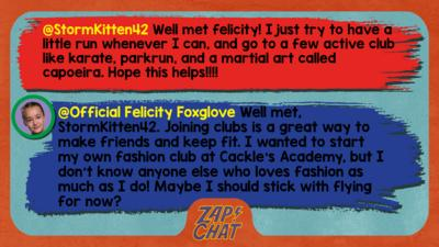 Zapchat replies: StormKitten42: Well met felicity! I just try to have a little run whenever I can, and go to a few active club like karate, parkrun, and a martial art called capoeira. Hope this helps!!!! Official Felicity Foxglove: Well met, StormKitten42. Joining clubs is a great way to make friends and keep fit. I wanted to start my own fashion club at Cackle\u2019s Academy, but I don\u2019t know anyone else who loves fashion as much as I do! Maybe I should stick with flying for now?
