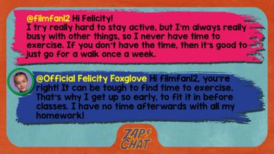 Zapchat replies: filmfan12: Hi Felicity! I try really hard to stay active, but I'm always really busy with other things, so I never have time to exercise. If you don't have the time, then it's good to just go for a walk once a week. Official Felicity Foxglove: Hi filmfan12, you\u2019re right! It can be tough to find time to exercise. That\u2019s why I get up so early, to fit it in before classes. I have no time afterwards with all my homework!