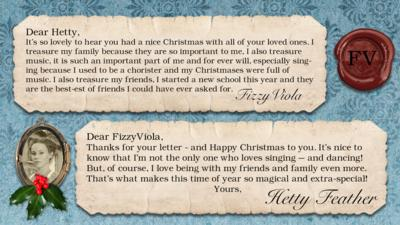 Hetty Feather's diary: FizzyViola Dear Hetty, It's so lovely to hear you had a nice Christmas with all of your loved ones. I treasure my family because they are so important to me, I also treasure music, it is such an important part of me and for ever will, especially singing because I used to be a chorister and my Christmas's were full of music. I also treasure my friends, I started a new school this year and they are the best-est of friends I could have ever asked for.  Hetty Feather: Dear FizzyViola, Thanks for your letter - and Happy Christmas to you. It\u2019s nice to know that I\u2019m not the only one who loves singing \u2013 and dancing! But, of course, I love being with my friends and family even more. That\u2019s what makes this time of year so magical and extra-special! Yours, Hetty Feather.