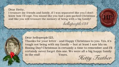 Hetty Feather's diary: hellopeople123 I treasure my friends and family, if I was separated like you I don't know how I'd cope. You sound like you had a jam-packed Christmas and like you will treasure the memory of being with a big family!  Hetty Feather: Dear hellopeople123, Thanks for your letter - and Happy Christmas to you. Yes, it\u2019s tough not being with my family \u2013 but at least I saw Ida on Boxing Day! Christmas is certainly a time to remember and I\u2019ll certainly never forget this one. We were all a big happy family in the end! Yours, Hetty Feather.