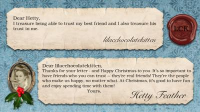 Hetty Feather's diary: lilacchocolatekitten I treasure being able to trust my best friend and I also treasure his trust in me. Hetty Feather: Dear lilacchocolatekitten, Thanks for your letter - and Happy Christmas to you. It\u2019s so important to have friends who you can trust \u2013 they\u2019re real friends! They\u2019re the people who make us happy, no matter what. At Christmas, it\u2019s good to have fun and enjoy spending time with them! Yours, Hetty Feather.