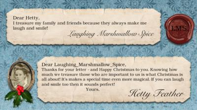 Hetty Feather's diary: LAUGHING_MARSHMALLOW_SPICE Dear Hetty, I treasure my family and friends because they always make me laugh and smile!  Dear Hetty Feather: LAUGHING_MARSHMALLOW_SPICE, Thanks for your letter - and Happy Christmas to you. Knowing how much we treasure those who are important to us is what Christmas is all about! It\u2019s makes a special time even more magical. If you can laugh and smile too then it sounds perfect! Yours, Hetty Feather.