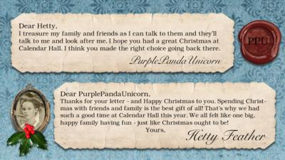 Hetty Feather's diary: PurplePandaUnicorn Dear Hetty, I treasure my family and friends as I can talk to them and they'll talk to me and look after me. I hope you had a great Christmas at Calendeer hall. I think you made the right choice going back there. Merry Christmas Panda  Hetty Feather: Dear PurplePandaUnicorn, Thanks for your letter - and Happy Christmas to you. Spending Christmas with friends and family is the best gift of all! That\u2019s why we had such a good time at Calendar Hall this year. We all felt like one big, happy family having fun - just like Christmas ought to be! Yours, Hetty Feather.