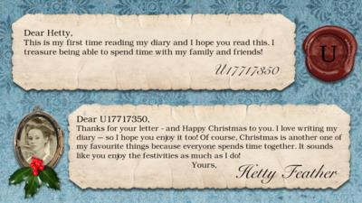 Hetty Feather's diary: U17717350 Dear Hetty, This is my first time reading my diary and I hope you read this. I treasure being able to spend time with my family and friends!  Hetty Feather: Dear U17717350, Thanks for your letter - and Happy Christmas to you. I love writing my diary \u2013 so I hope you enjoy it too! Of course, Christmas is another one of  my favourite things because everyone spends time together. It sounds like you enjoy the festivities as much as I do! Yours, Hetty Feather.