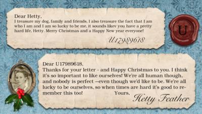 Hetty Feather's diary: U17989618 I treasure my dog, family and friends. I also treasure the fact that I am who I am and I am so lucky to be me, it sounds likev you have a pretty hard life, Hetty. Merry Christmas and a Happy New year everyone!!!  Hetty Feather: Dear U17989618, Thanks for your letter - and Happy Christmas to you. I think it\u2019s so important to like ourselves! We\u2019re all human though, and nobody is perfect \u2013even though we\u2019d like to be. We\u2019re all lucky to be ourselves, so when times are hard it\u2019s good to remember this too! Yours, Hetty Feather.