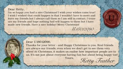 Hetty Feather's diary: U18012090 Im so happy you had a nice Christmas! I wish your wishes came true! I wish I wished that could happen is that I wouldn't have to move and leave my friends but I always call them so I am still in contact. I treasure my friends and hope nothing bad will happen to them but I have made new friends. Have a nice holiday! Merry Christmas! x BTW you should be a singer and also off topic I think you and matron will meet again\u2026  Hetty Feather: Dear U18012090, Thanks for your letter - and Happy Christmas to you. Real friends are always our friends \u2013 even when we don\u2019t get to see them very often! At Christmas, it makes us realise how important people are to us. It\u2019s not just about everyone having fun \u2013 but about being happy too! Yours, Hetty Feather.